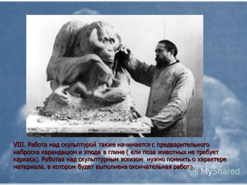 VIII. Работа над скульптурой также начинается с предварительного наброска карандашом и этюда в глине ( ели поза животных не требует каркаса). Работая над скульптурным эскизом нужно помнить о характере материала, в котором будет выполнена окончательна