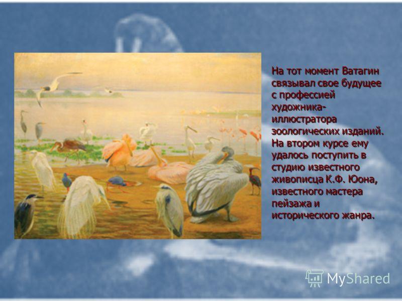 На тот момент Ватагин связывал свое будущее с профессией художника- иллюстратора зоологических изданий. На втором курсе ему удалось поступить в студию известного живописца К.Ф. Юона, известного мастера пейзажа и исторического жанра.