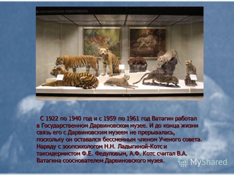 С 1922 по 1940 год и с 1959 по 1961 год Ватагин работал в Гоcударственном Дарвиновском музее. И до конца жизни связь его с Дарвиновским музеем не прерывалась, поскольку он оставался бессменным членом Ученого совета. Наряду с зоопсихологом Н.Н. Ладыги