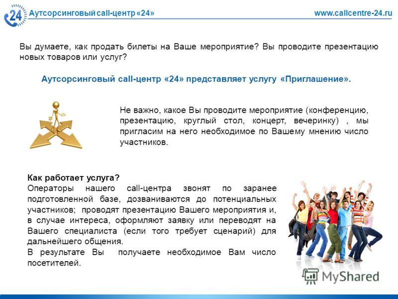 Аутсорсинговый call-центр «24»www.callcentre-24.ru Вы думаете, как продать билеты на Ваше мероприятие? Вы проводите презентацию новых товаров или услуг? Аутсорсинговый call-центр «24» представляет услугу «Приглашение». Не важно, какое Вы проводите ме