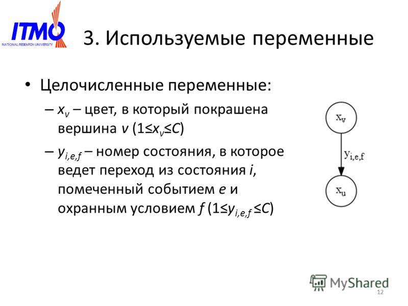 12 3. Используемые переменные Целочисленные переменные: – x v – цвет, в который покрашена вершина v (1x vC) – y i,e,f – номер состояния, в которое ведет переход из состояния i, помеченный событием e и охранным условием f (1y i,e,fC) 12