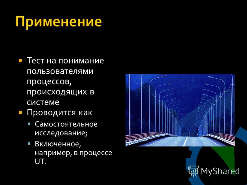Тест на понимание пользователями процессов, происходящих в системе Проводится как Самостоятельное исследование; Включенное, например, в процессе UT.