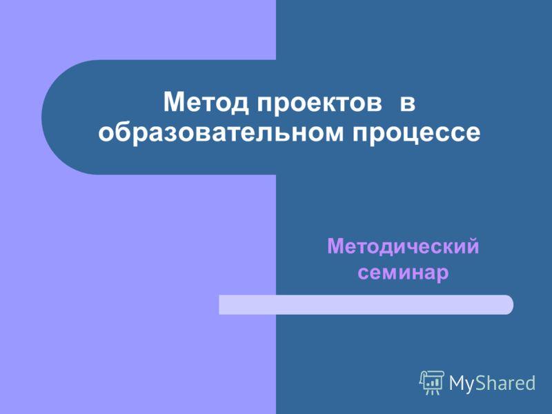 Метод проектов в образовательном процессе Методический семинар