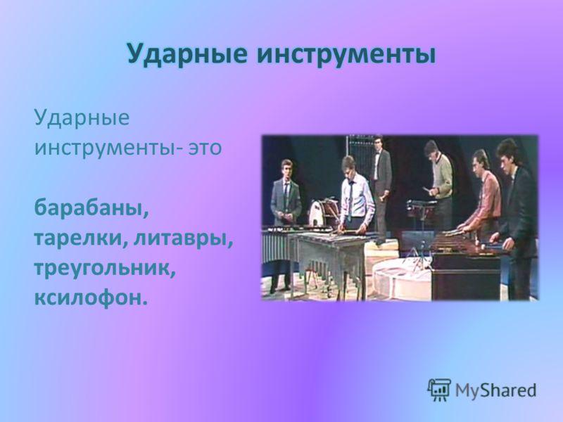 Ударные инструменты- это барабаны, тарелки, литавры, треугольник, ксилофон.