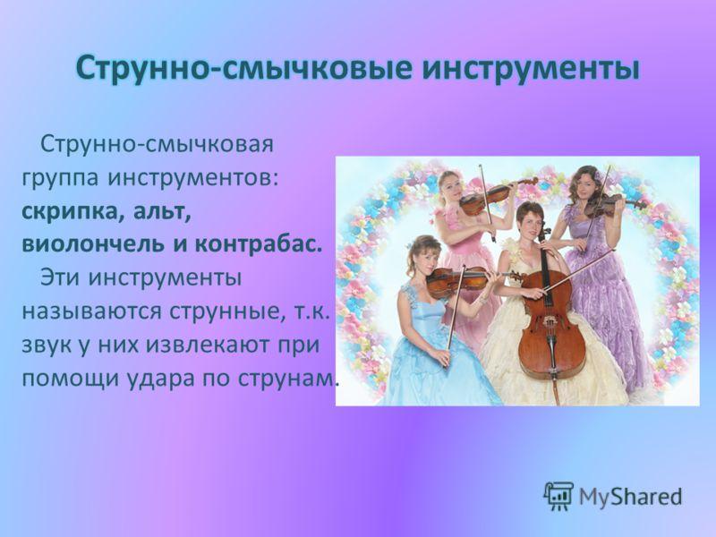 Струнно-смычковая группа инструментов: скрипка, альт, виолончель и контрабас. Эти инструменты называются струнные, т.к. звук у них извлекают при помощи удара по струнам.