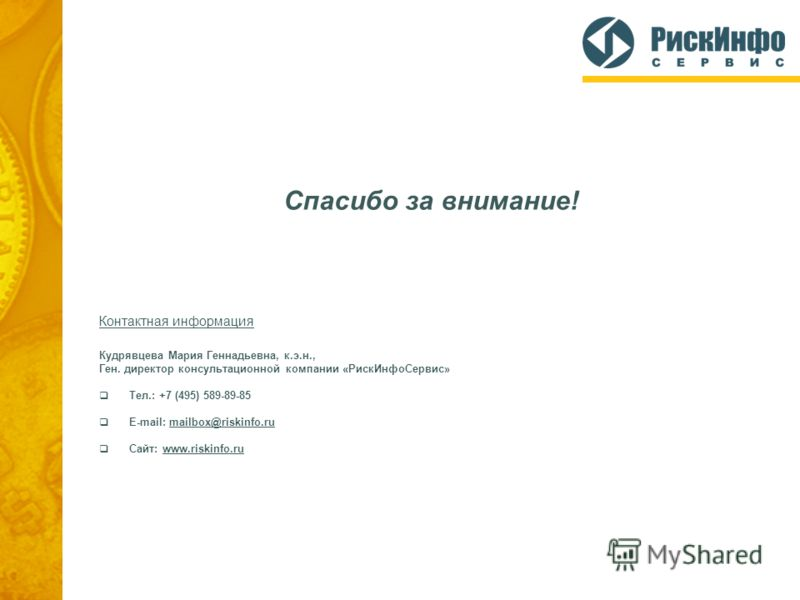 Спасибо за внимание! Контактная информация Кудрявцева Мария Геннадьевна, к.э.н., Ген. директор консультационной компании «РискИнфоСервис» Тел.: +7 (495) 589-89-85 E-mail: mailbox@riskinfo.ru Сайт: www.riskinfo.ru
