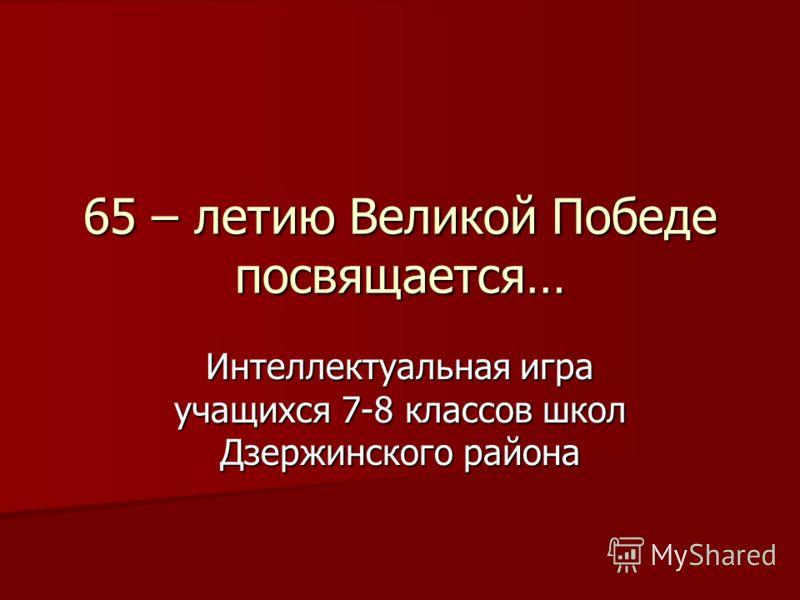 65 – летию Великой Победе посвящается… Интеллектуальная игра учащихся 7-8 классов школ Дзержинского района