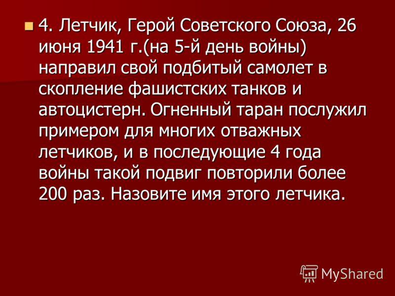 4. Летчик, Герой Советского Союза, 26 июня 1941 г.(на 5-й день войны) направил свой подбитый самолет в скопление фашистских танков и автоцистерн. Огненный таран послужил примером для многих отважных летчиков, и в последующие 4 года войны такой подвиг