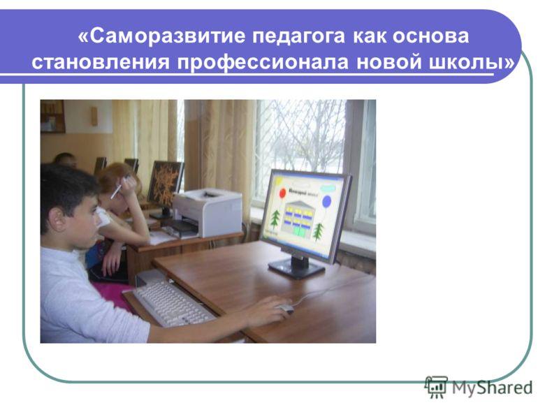 «Саморазвитие педагога как основа становления профессионала новой школы»