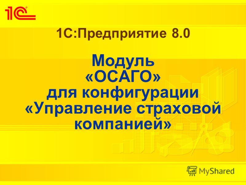 1С:Предприятие 8.0 Модуль «ОСАГО» для конфигурации «Управление страховой компанией»