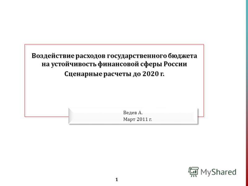 1 Воздействие расходов государственного бюджета на устойчивость финансовой сферы России Сценарные расчеты до 2020 г. Ведев А. Март 2011 г.