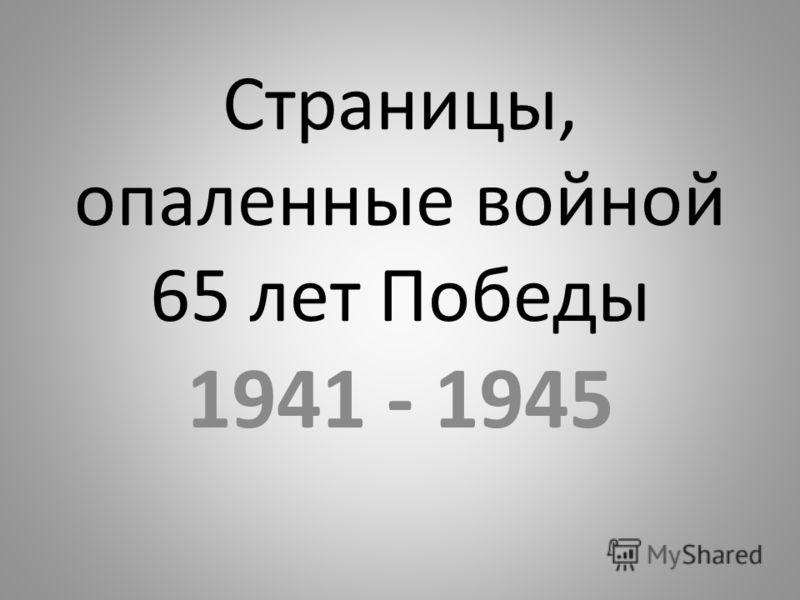 Страницы, опаленные войной 65 лет Победы 1941 - 1945