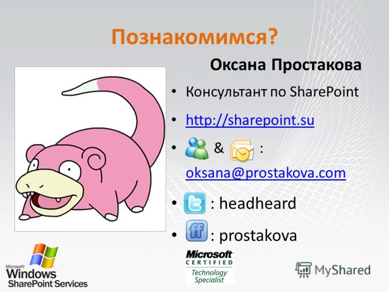 Познакомимся? Оксана Простакова Консультант по SharePoint http://sharepoint.su & : oksana@prostakova.com oksana@prostakova.com : headheard : prostakova