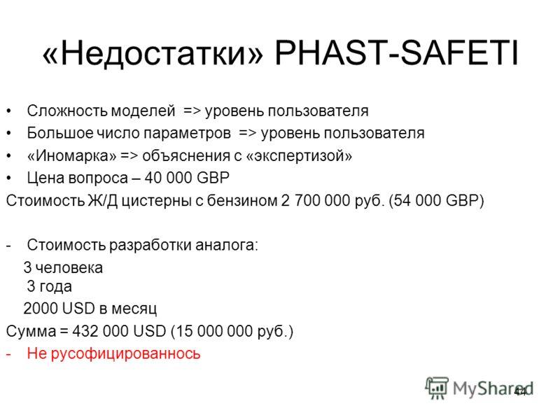 44 «Недостатки» PHAST-SAFETI Сложность моделей => уровень пользователя Большое число параметров => уровень пользователя «Иномарка» => объяснения с «экспертизой» Цена вопроса – 40 000 GBP Стоимость Ж/Д цистерны с бензином 2 700 000 руб. (54 000 GBP) -