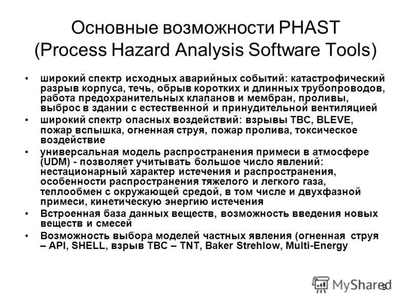 9 Основные возможности PHAST (Process Hazard Analysis Software Tools) широкий спектр исходных аварийных событий: катастрофический разрыв корпуса, течь, обрыв коротких и длинных трубопроводов, работа предохранительных клапанов и мембран, проливы, выбр