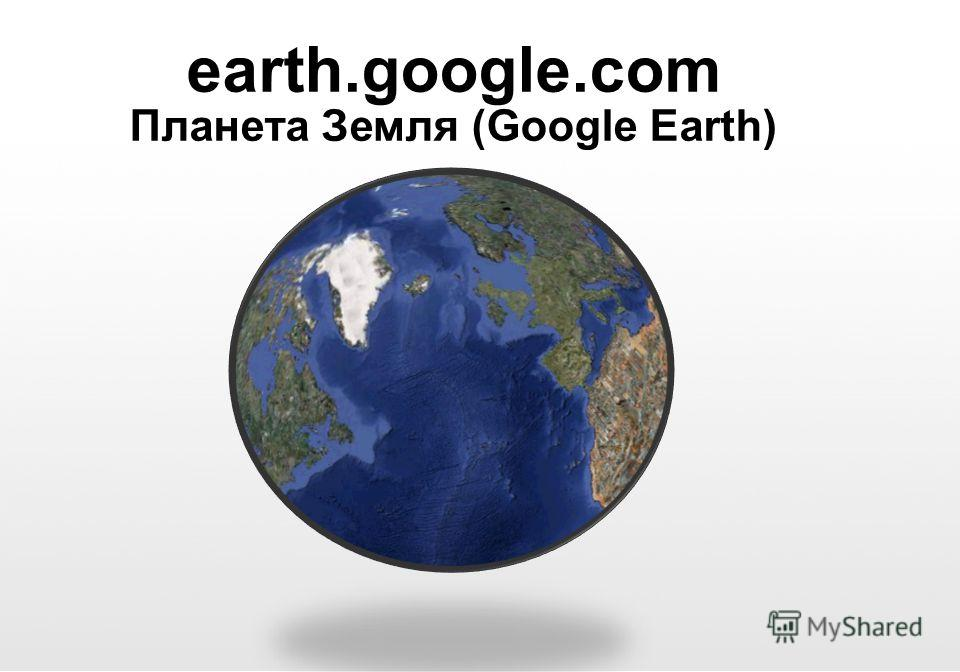 Google Confidential and Proprietary earth.google.com Планета Земля (Google Earth)
