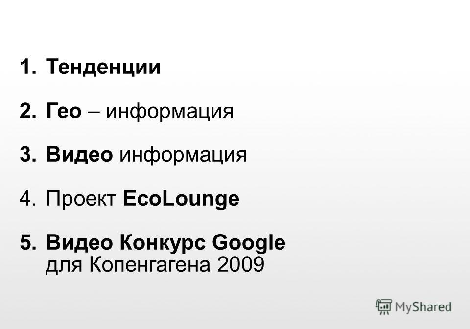 Google Confidential and Proprietary 1. Тенденции 2. Гео – информация 3. Видео информация 4. Проект EcoLounge 5. Видео Конкурс Google для Копенгагена 2009