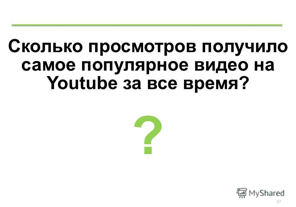 Google Confidential and Proprietary 27 Сколько просмотров получило самое популярное видео на Youtube за все время? ?