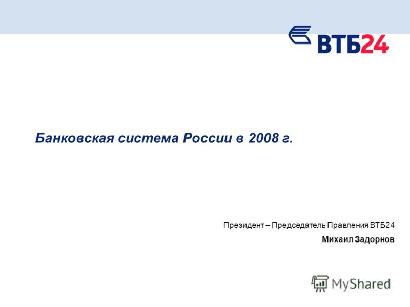1 Банковская система России в 2008 г. Президент – Председатель Правления ВТБ24 Михаил Задорнов