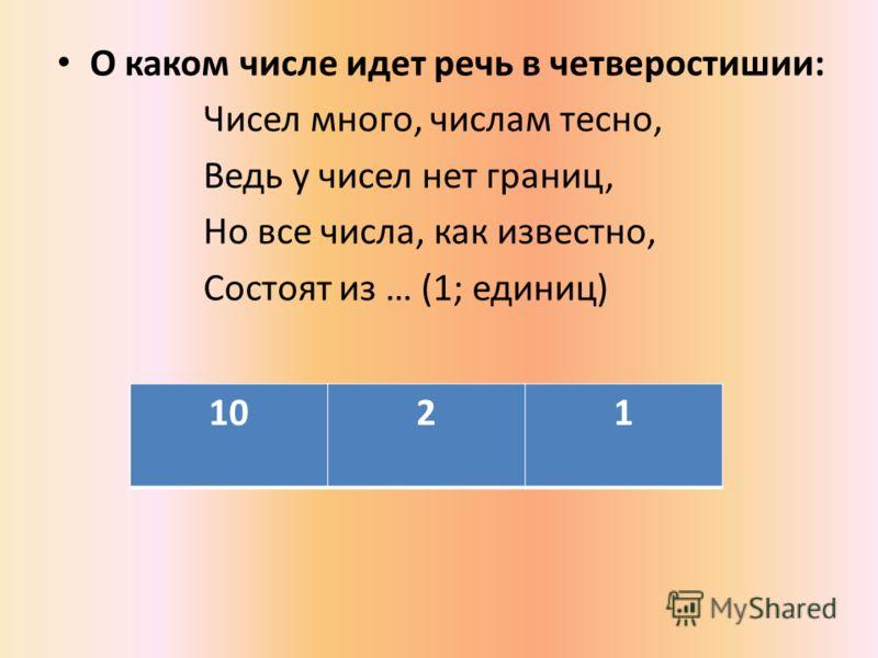 О каком числе идет речь в четверостишии: Чисел много, числам тесно, Ведь у чисел нет границ, Но все числа, как известно, Состоят из … (1; единиц) 1021