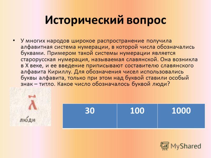 Исторический вопрос У многих народов широкое распространение получила алфавитная система нумерации, в которой числа обозначались буквами. Примером такой системы нумерации является старорусская нумерация, называемая славянской. Она возникла в Х веке,