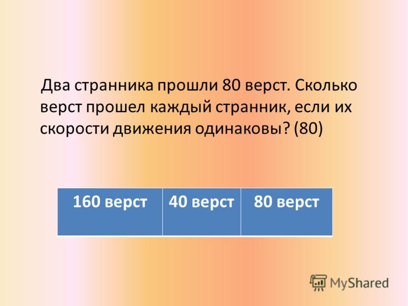 Два странника прошли 80 верст. Сколько верст прошел каждый странник, если их скорости движения одинаковы? (80) 160 верст40 верст80 верст