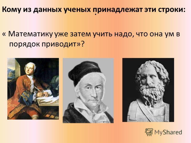 . Кому из данных ученых принадлежат эти строки: « Математику уже затем учить надо, что она ум в порядок приводит»?