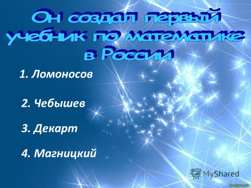1. Ломоносов 2. Чебышев 3. Декарт 4. Магницкий