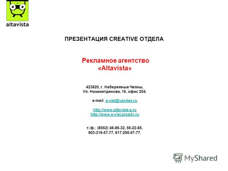 ПРЕЗЕНТАЦИЯ CREATIVE ОТДЕЛА Рекламное агентство «Altavista» 423820, г. Набережные Челны, Ул. Низаметдинова, 16, офис 204. e-mail: a-vist@yandex.rua-vist@yandex.ru http://www.altavista-a.ru http://www.a-vist.proadv.ru т./ф.: (8552) 46-86-32, 56-22-85.