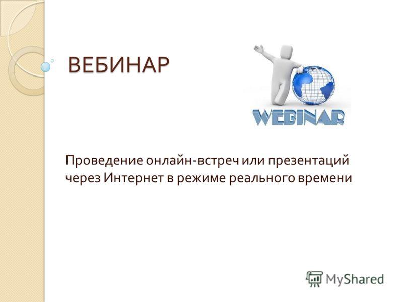 ВЕБИНАР Проведение онлайн - встреч или презентаций через Интернет в режиме реального времени