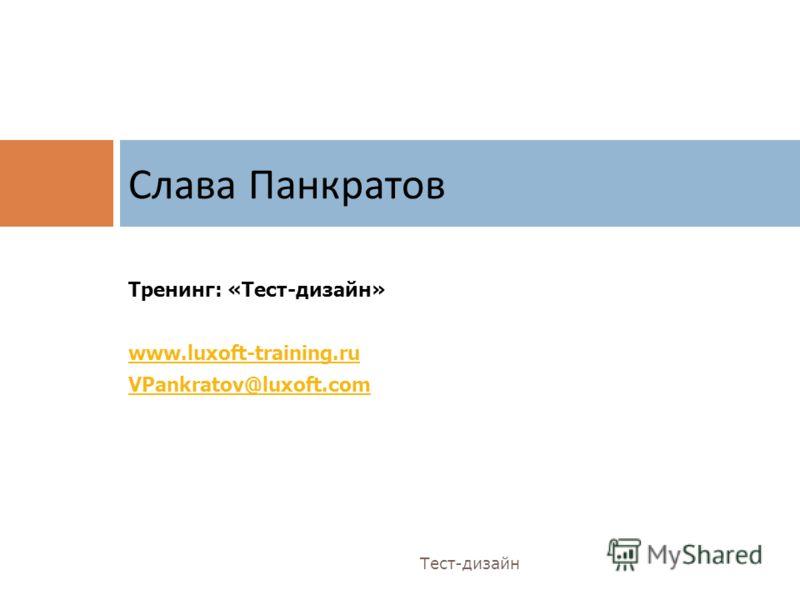 Тренинг: «Тест-дизайн» www.luxoft-training.ru VPankratov@luxoft.com Слава Панкратов Тест-дизайн