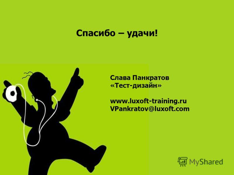 Спасибо – удачи! Слава Панкратов «Тест-дизайн» www.luxoft-training.ru VPankratov@luxoft.com