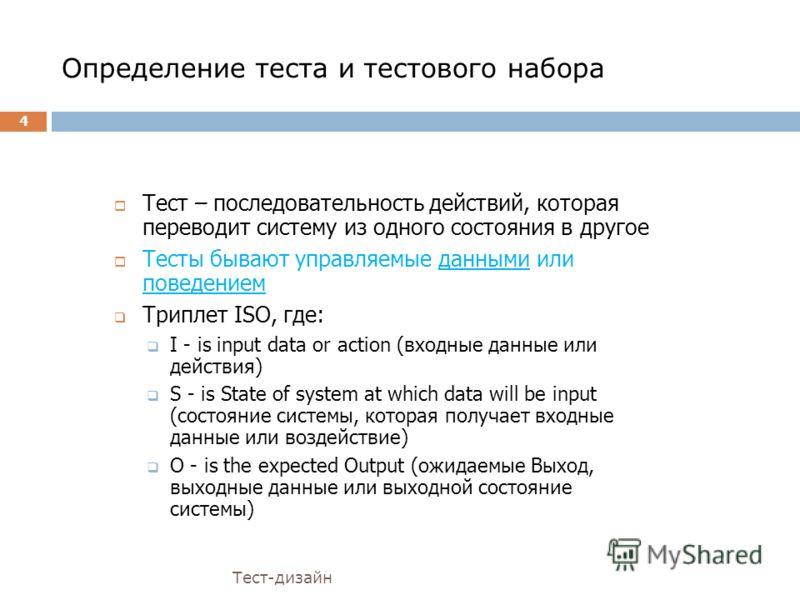 Определение теста и тестового набора Тест-дизайн Тест – последовательность действий, которая переводит систему из одного состояния в другое Тесты бывают управляемые данными или поведением Триплет ISO, где: I - is input data or action (входные данные