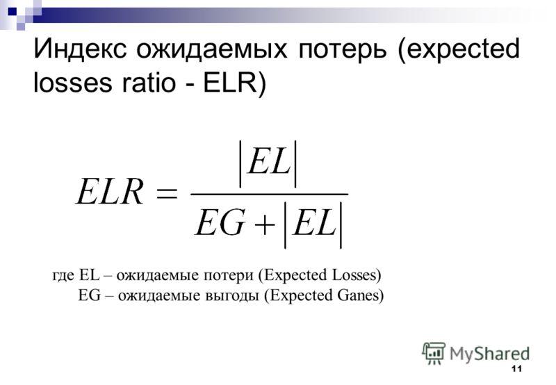 11 Индекс ожидаемых потерь (expected losses ratio - ELR) где EL – ожидаемые потери (Expected Losses) EG – ожидаемые выгоды (Expected Ganes)