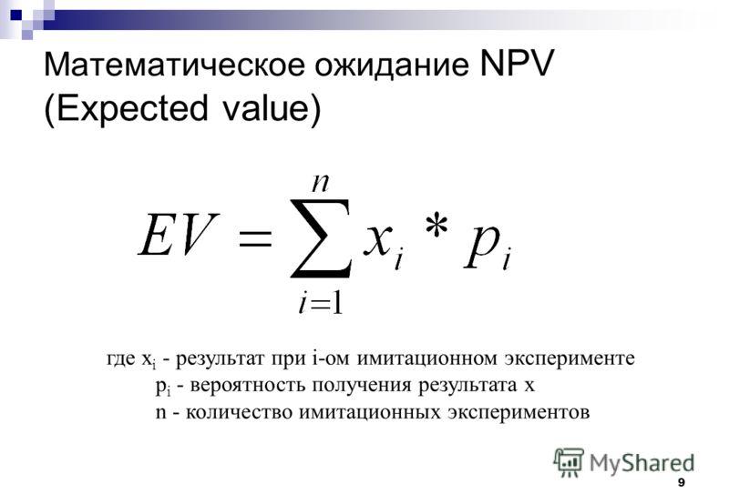 9 Математическое ожидание NPV (Expected value) где х i - результат при i-ом имитационном эксперименте р i - вероятность получения результата х n - количество имитационных экспериментов