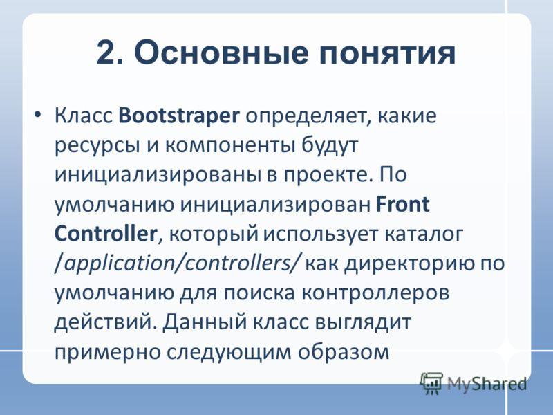 2. Основные понятия Класс Bootstraper определяет, какие ресурсы и компоненты будут инициализированы в проекте. По умолчанию инициализирован Front Controller, который использует каталог /application/controllers/ как директорию по умолчанию для поиска