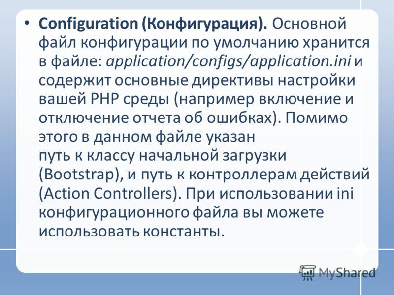 Configuration (Конфигурация). Основной файл конфигурации по умолчанию хранится в файле: application/configs/application.ini и содержит основные директивы настройки вашей PHP среды (например включение и отключение отчета об ошибках). Помимо этого в да
