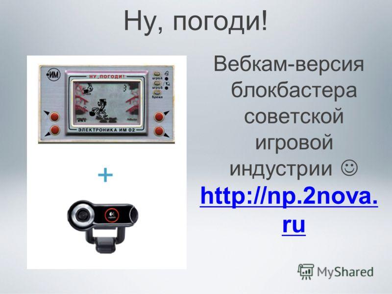 Ну, погоди! Вебкам-версия блокбастера советской игровой индустрии http://np.2nova. ru