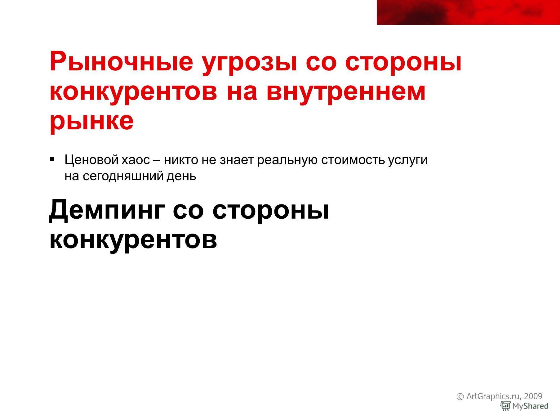 © ArtGraphics.ru, 2009 Рыночные угрозы со стороны конкурентов на внутреннем рынке Ценовой хаос – никто не знает реальную стоимость услуги на сегодняшний день Демпинг со стороны конкурентов