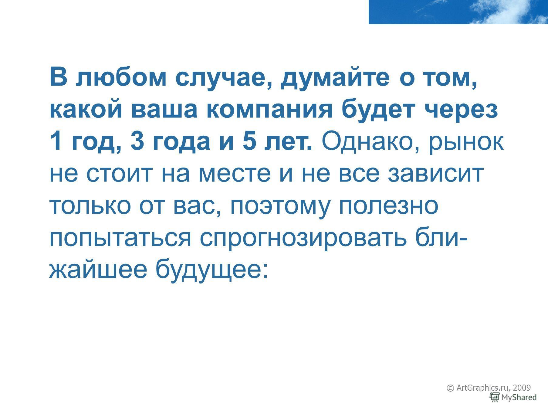 © ArtGraphics.ru, 2009 В любом случае, думайте о том, какой ваша компания будет через 1 год, 3 года и 5 лет. Однако, рынок не стоит на месте и не все зависит только от вас, поэтому полезно попытаться спрогнозировать ближайшее будущее: