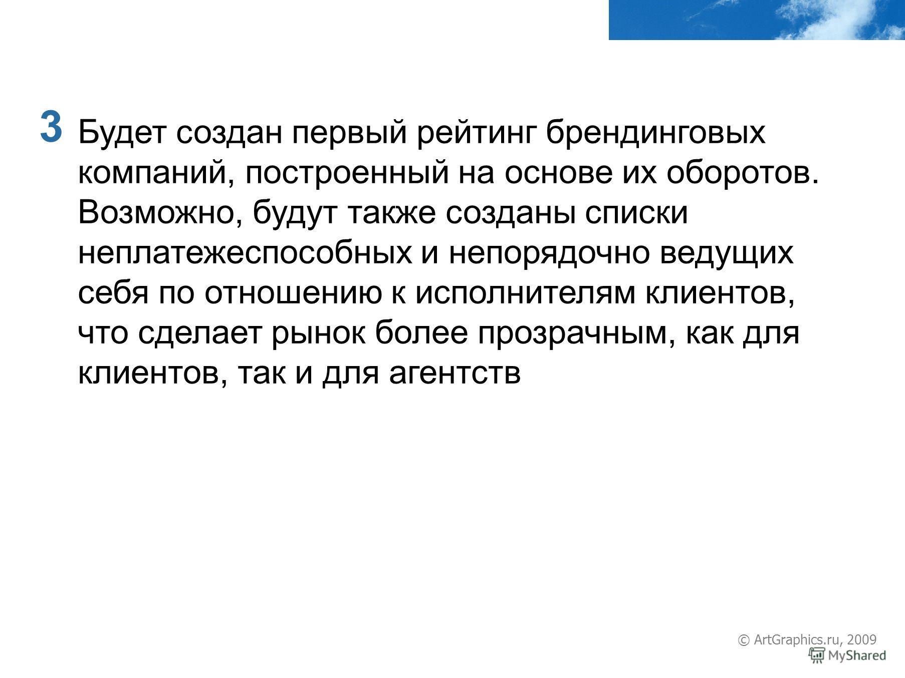 3 © ArtGraphics.ru, 2009 Будет создан первый рейтинг брендинговых компаний, построенный на основе их оборотов. Возможно, будут также созданы списки неплатежеспособных и непорядочно ведущих себя по отношению к исполнителям клиентов, что сделает рынок