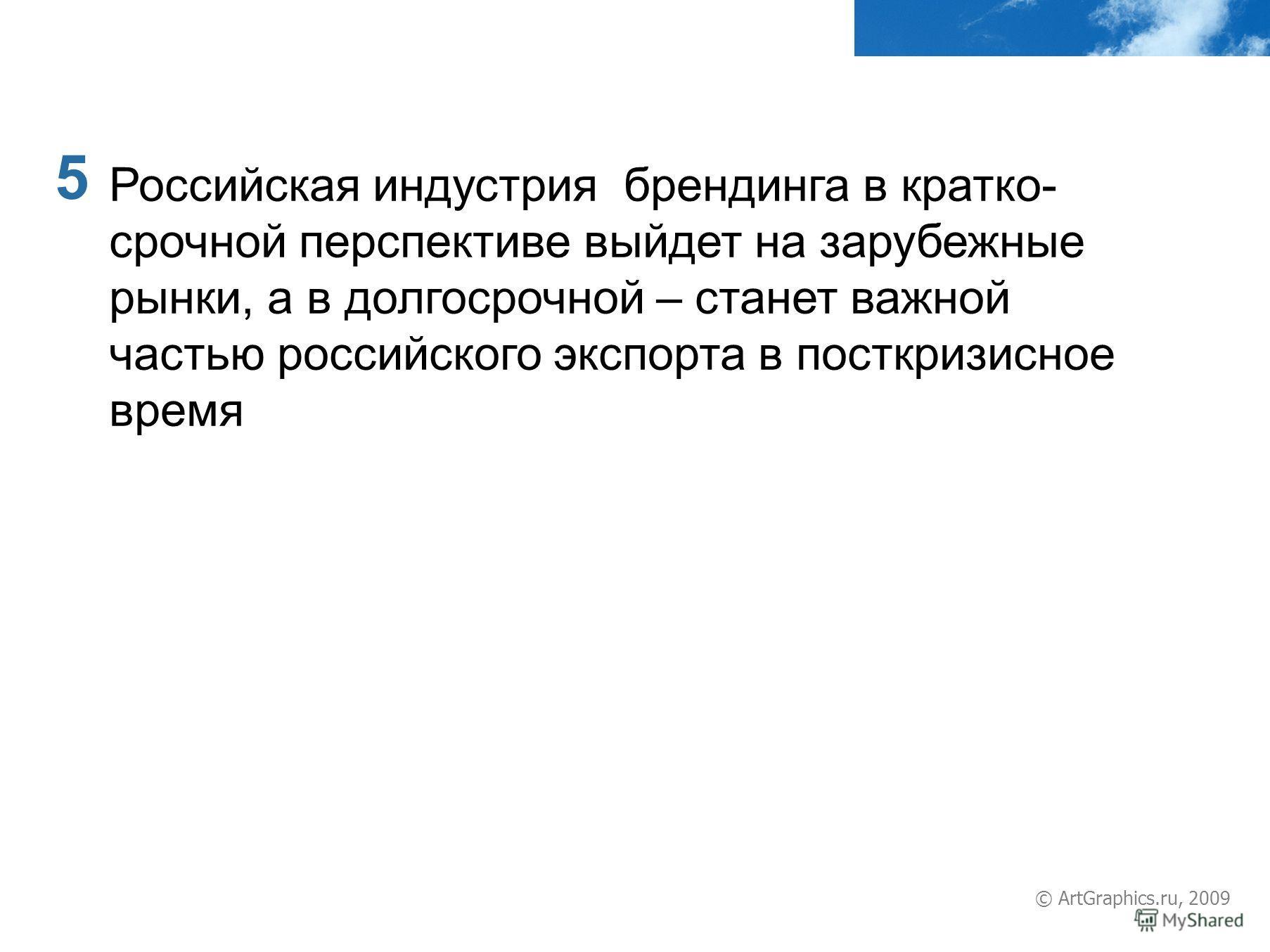 5 © ArtGraphics.ru, 2009 Российская индустрия брендинга в кратко- срочной перспективе выйдет на зарубежные рынки, а в долгосрочной – станет важной частью российского экспорта в посткризисное время