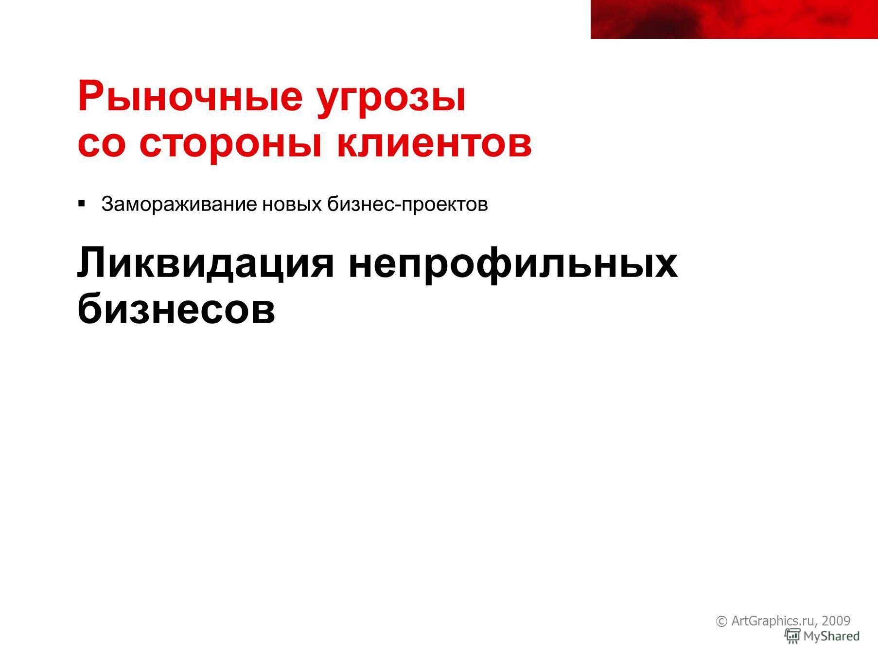 © ArtGraphics.ru, 2009 Рыночные угрозы со стороны клиентов Замораживание новых бизнес-проектов Ликвидация непрофильных бизнесов
