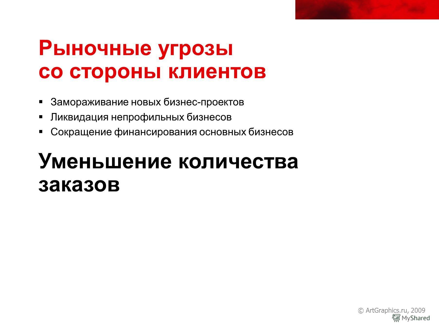 © ArtGraphics.ru, 2009 Рыночные угрозы со стороны клиентов Замораживание новых бизнес-проектов Ликвидация непрофильных бизнесов Сокращение финансирования основных бизнесов Уменьшение количества заказов