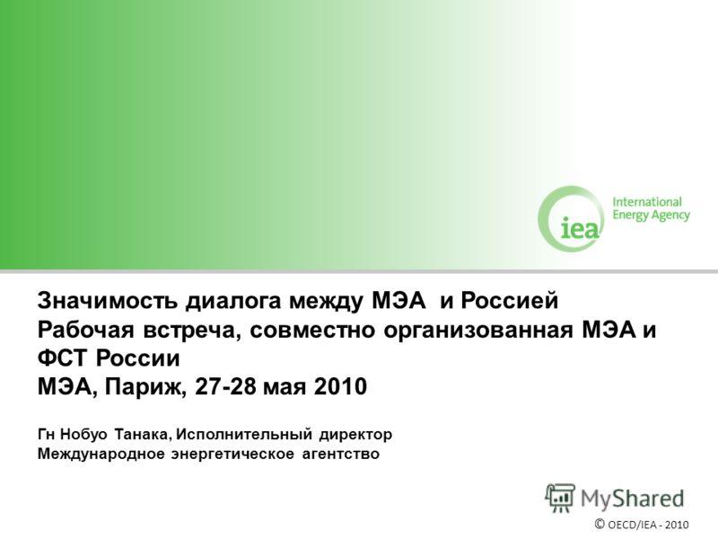 Значимость диалога между МЭА и Россией Рабочая встреча, совместно организованная МЭА и ФСТ России МЭА, Париж, 27-28 мая 2010 Гн Нобуо Танака, Исполнительный директор Международное энергетическое агентство © OECD/IEA - 2010