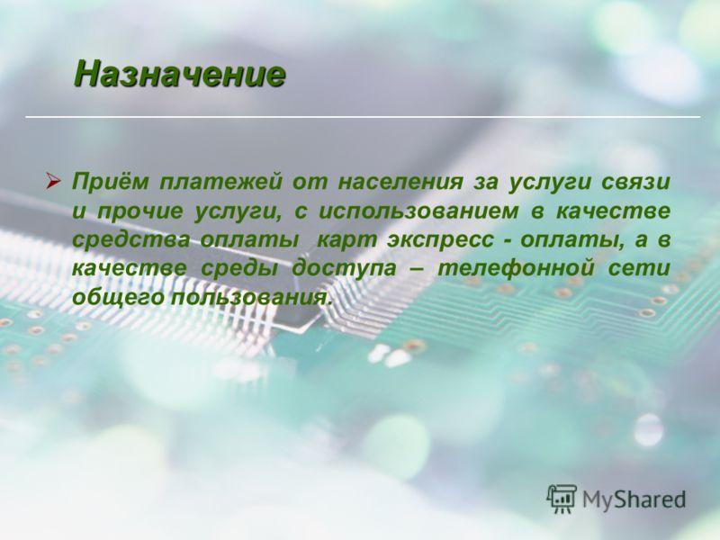 Назначение Приём платежей от населения за услуги связи и прочие услуги, с использованием в качестве средства оплаты карт экспресс - оплаты, а в качестве среды доступа – телефонной сети общего пользования.
