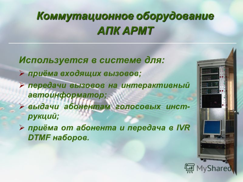 Коммутационное оборудование АПК АРМТ Используется в системе для: приёма входящих вызовов; передачи вызовов на интерактивный автоинформатор; выдачи абонентам голосовых инст- рукций; приёма от абонента и передача в IVR DTMF наборов.