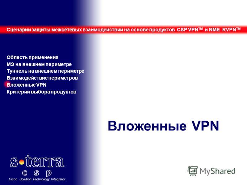 Cisco Solution Technology Integrator Вложенные VPN Сценарии защиты межсетевых взаимодействий на основе продуктов CSP VPN TM и NME RVPN TM Область применения МЭ на внешнем периметре Туннель на внешнем периметре Взаимодействие периметров Вложенные VPN