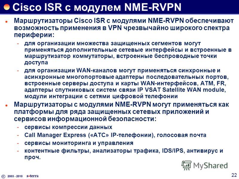 22 Cisco ISR c модулем NME-RVPN Маршрутизаторы Cisco ISR с модулями NME-RVPN обеспечивают возможность применения в VPN чрезвычайно широкого спектра периферии: для организации множества защищенных сегментов могут применяться дополнительные сетевые ин