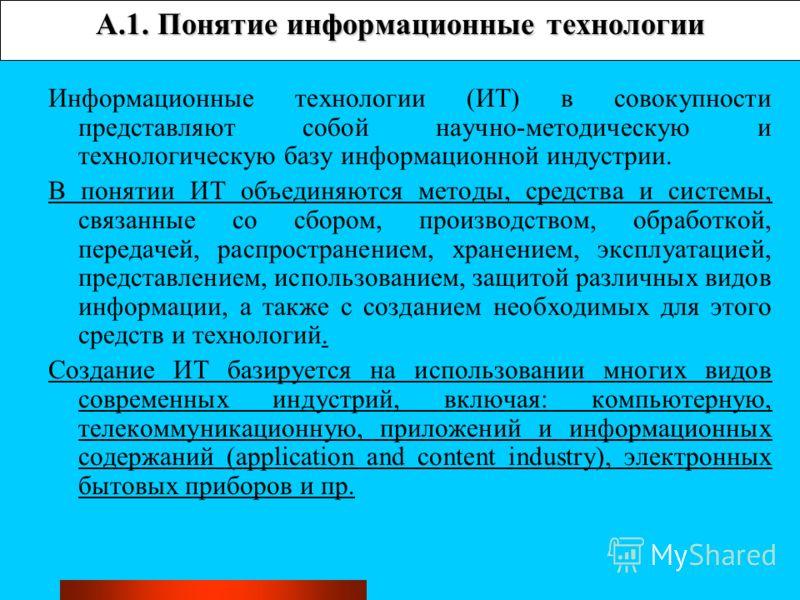 A.1. Понятие информационные технологии Информационные технологии (ИТ) в совокупности представляют собой научно-методическую и технологическую базу информационной индустрии. В понятии ИТ объединяются методы, средства и системы, связанные со сбором, пр